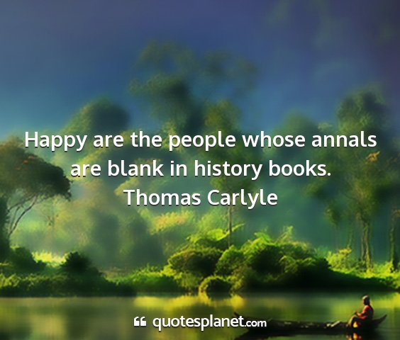 Thomas carlyle - happy are the people whose annals are blank in...