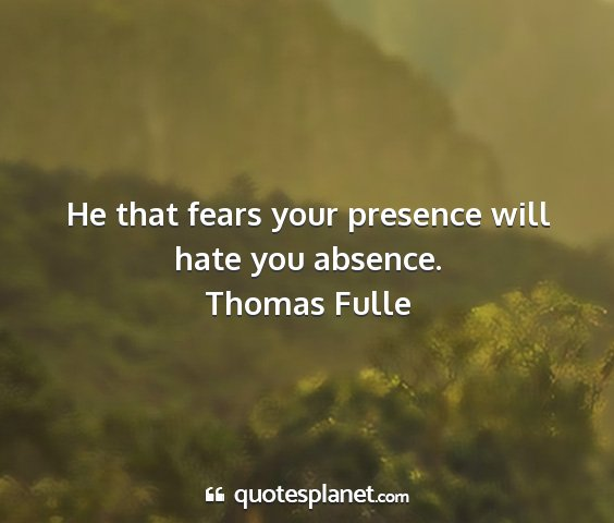 Thomas fulle - he that fears your presence will hate you absence....