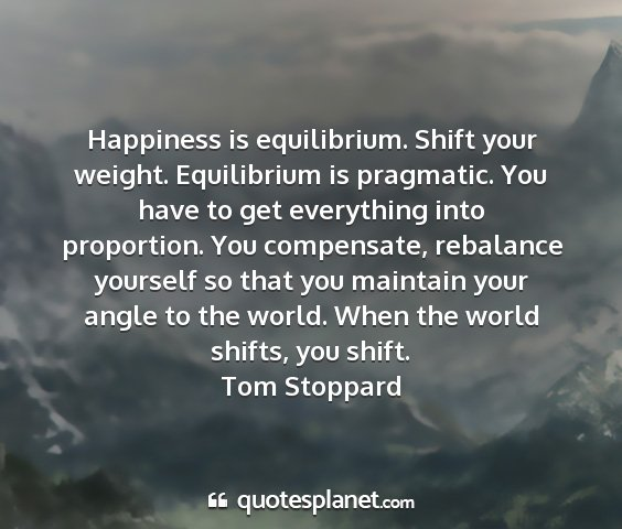 Tom stoppard - happiness is equilibrium. shift your weight....