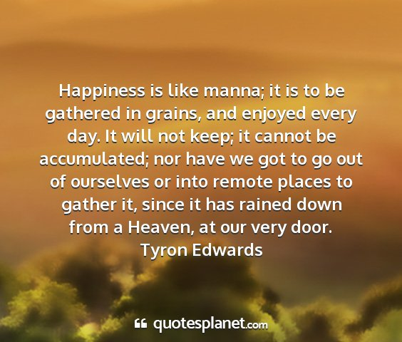 Tyron edwards - happiness is like manna; it is to be gathered in...
