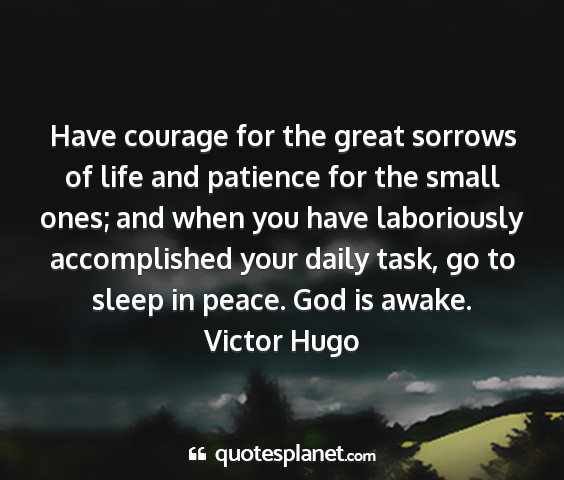 Victor hugo - have courage for the great sorrows of life and...