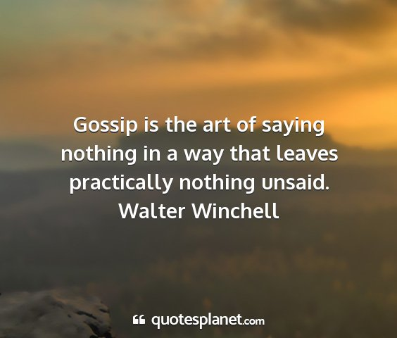 Walter winchell - gossip is the art of saying nothing in a way that...