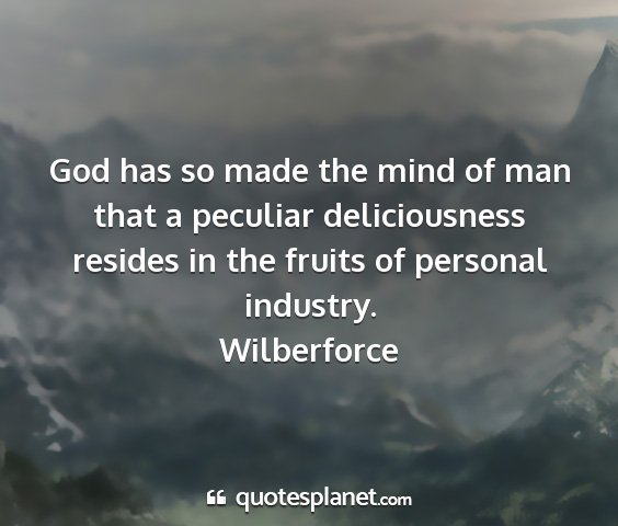 Wilberforce - god has so made the mind of man that a peculiar...