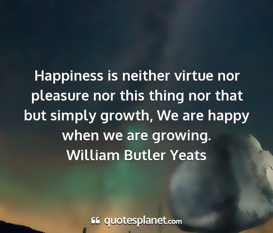 William butler yeats - happiness is neither virtue nor pleasure nor this...