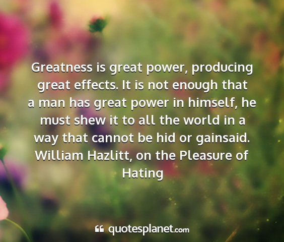 William hazlitt, on the pleasure of hating - greatness is great power, producing great...