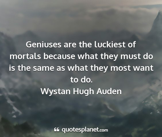 Wystan hugh auden - geniuses are the luckiest of mortals because what...