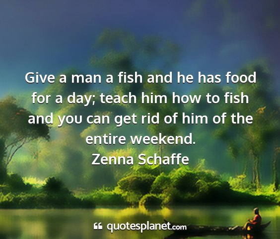 Zenna schaffe - give a man a fish and he has food for a day;...