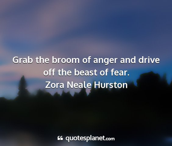 Zora neale hurston - grab the broom of anger and drive off the beast...