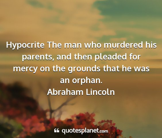 Abraham lincoln - hypocrite the man who murdered his parents, and...