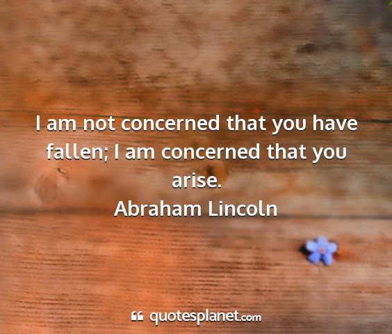 Abraham lincoln - i am not concerned that you have fallen; i am...