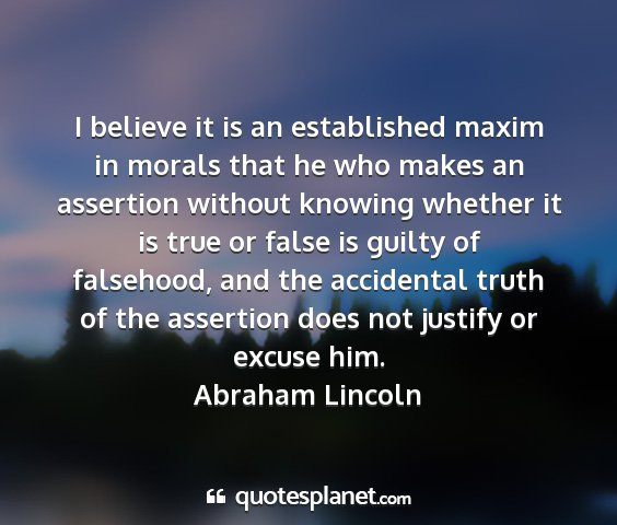 Abraham lincoln - i believe it is an established maxim in morals...