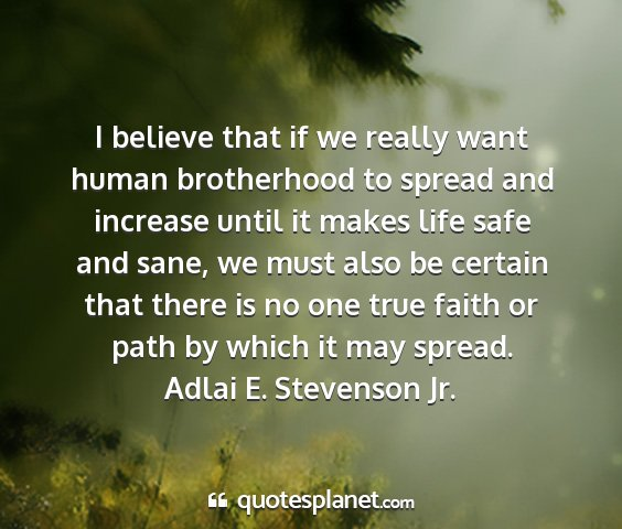 Adlai e. stevenson jr. - i believe that if we really want human...