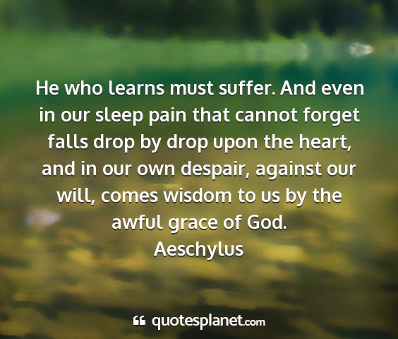 Aeschylus - he who learns must suffer. and even in our sleep...