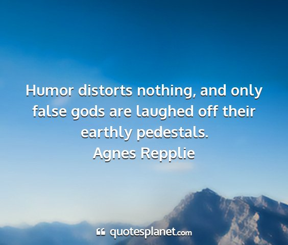 Agnes repplie - humor distorts nothing, and only false gods are...