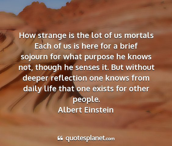 Albert einstein - how strange is the lot of us mortals each of us...