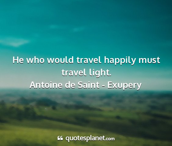 Antoine de saint - exupery - he who would travel happily must travel light....