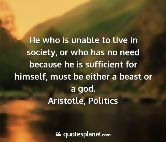 Aristotle, politics - he who is unable to live in society, or who has...