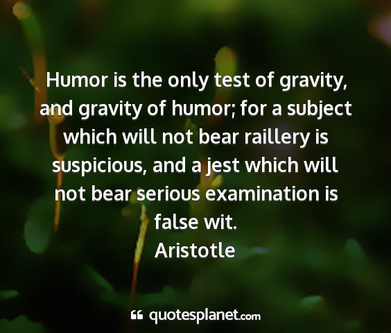 Aristotle - humor is the only test of gravity, and gravity of...
