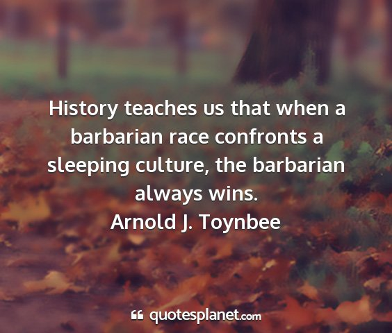 Arnold j. toynbee - history teaches us that when a barbarian race...