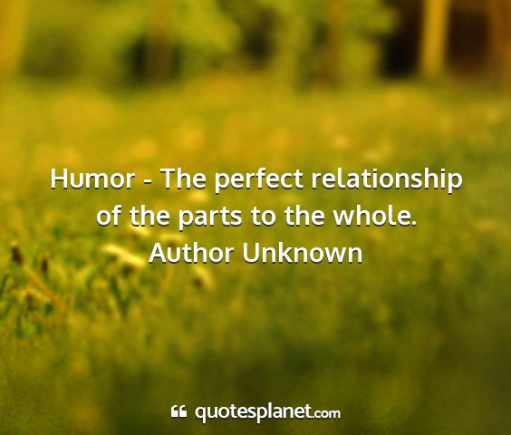 Author unknown - humor - the perfect relationship of the parts to...