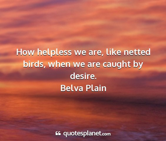 Belva plain - how helpless we are, like netted birds, when we...