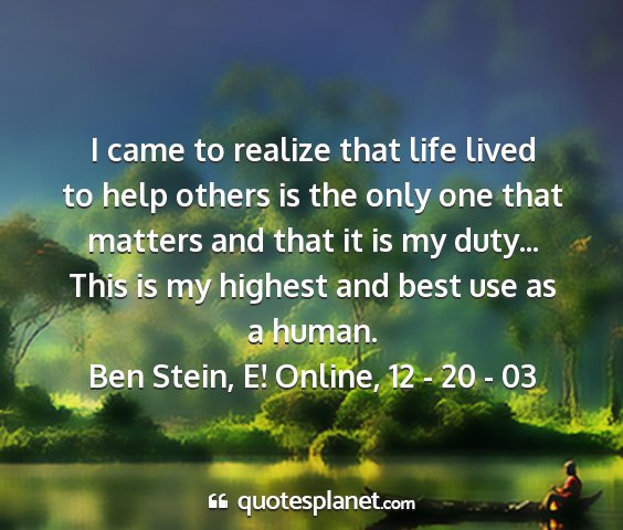 Ben stein, e! online, 12 - 20 - 03 - i came to realize that life lived to help others...