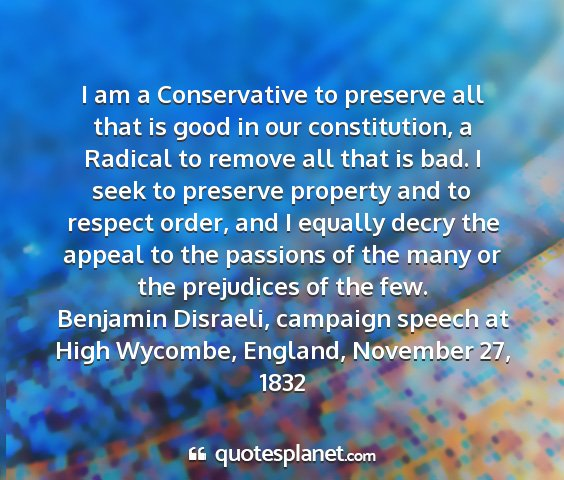 Benjamin disraeli, campaign speech at high wycombe, england, november 27, 1832 - i am a conservative to preserve all that is good...