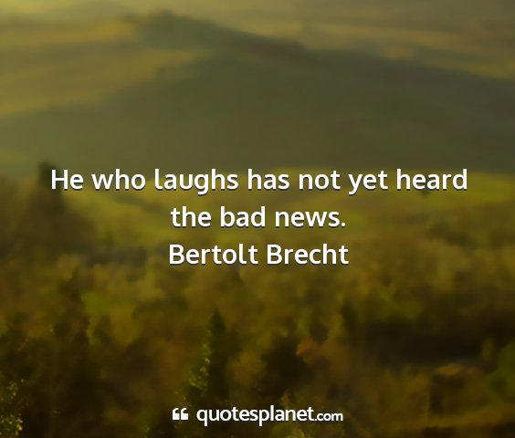 Bertolt brecht - he who laughs has not yet heard the bad news....