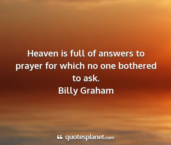 Billy graham - heaven is full of answers to prayer for which no...