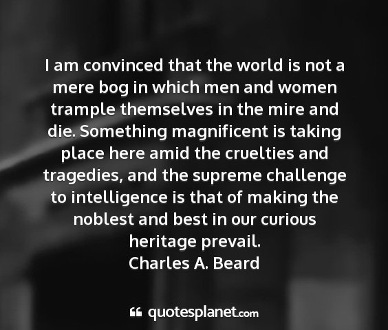 Charles a. beard - i am convinced that the world is not a mere bog...