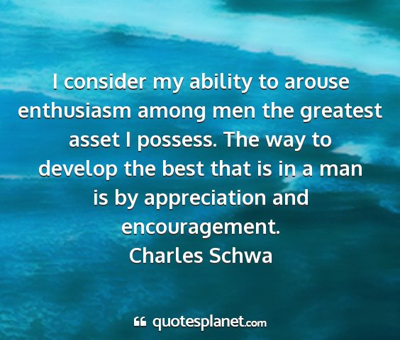 Charles schwa - i consider my ability to arouse enthusiasm among...