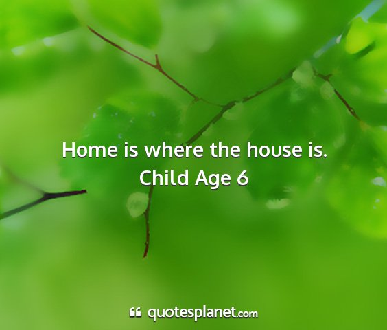 Child age 6 - home is where the house is....