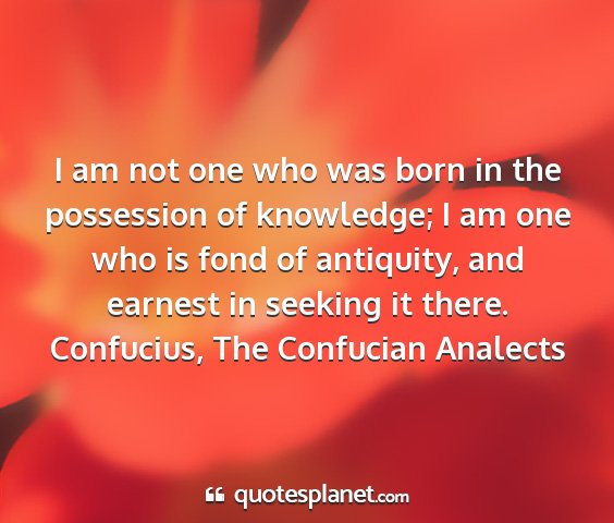 Confucius, the confucian analects - i am not one who was born in the possession of...