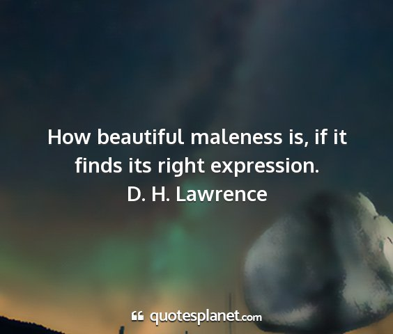 D. h. lawrence - how beautiful maleness is, if it finds its right...