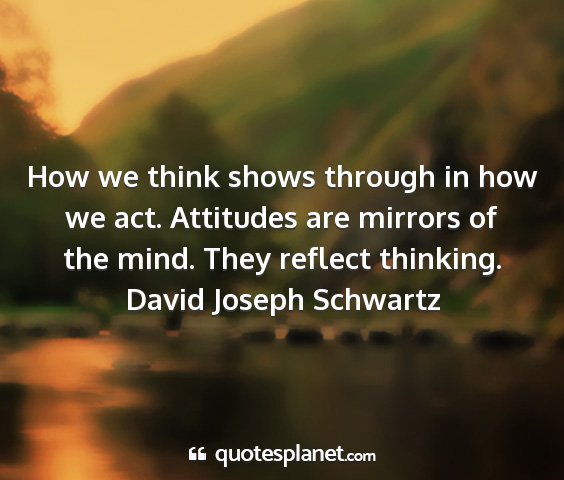 David joseph schwartz - how we think shows through in how we act....