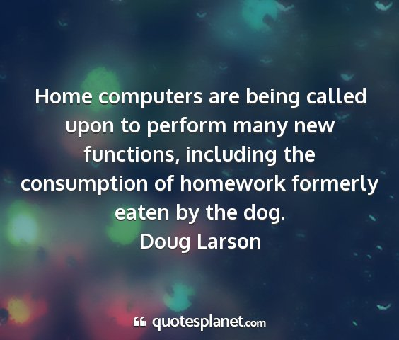Doug larson - home computers are being called upon to perform...
