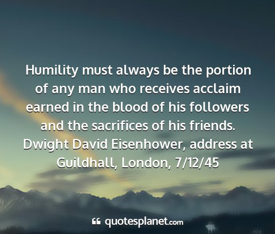 Dwight david eisenhower, address at guildhall, london, 7/12/45 - humility must always be the portion of any man...
