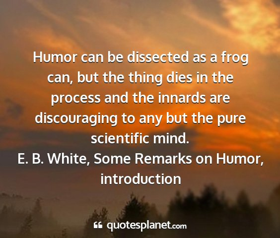 E. b. white, some remarks on humor, introduction - humor can be dissected as a frog can, but the...