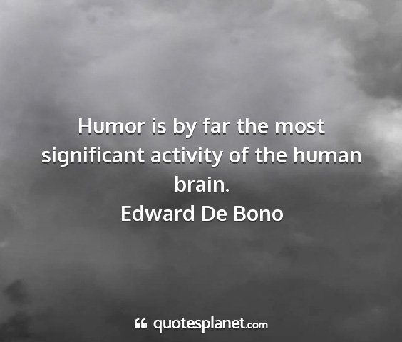 Edward de bono - humor is by far the most significant activity of...