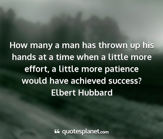 Elbert hubbard - how many a man has thrown up his hands at a time...