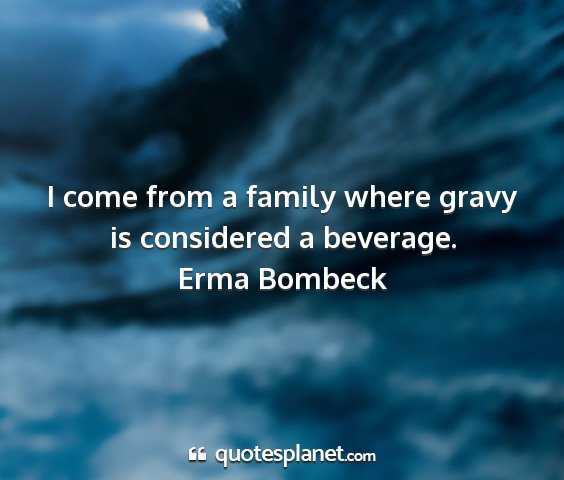 Erma bombeck - i come from a family where gravy is considered a...