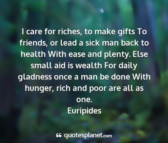 Euripides - i care for riches, to make gifts to friends, or...