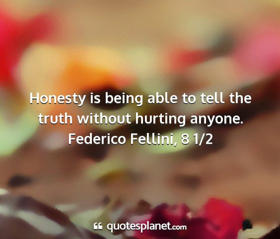 Federico fellini, 8 1/2 - honesty is being able to tell the truth without...