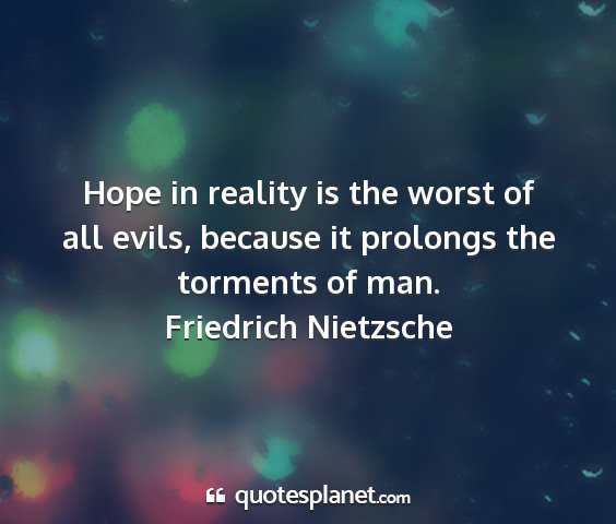 Friedrich nietzsche - hope in reality is the worst of all evils,...