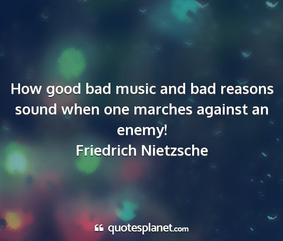 Friedrich nietzsche - how good bad music and bad reasons sound when one...