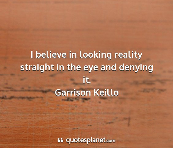 Garrison keillo - i believe in looking reality straight in the eye...