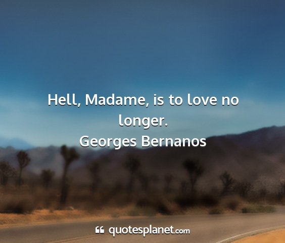 Georges bernanos - hell, madame, is to love no longer....