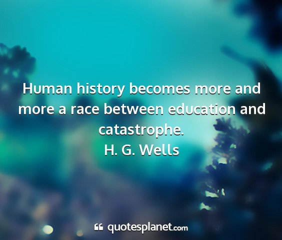 H. g. wells - human history becomes more and more a race...