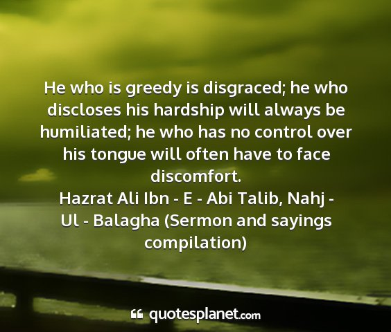 Hazrat ali ibn - e - abi talib, nahj - ul - balagha (sermon and sayings compilation) - he who is greedy is disgraced; he who discloses...