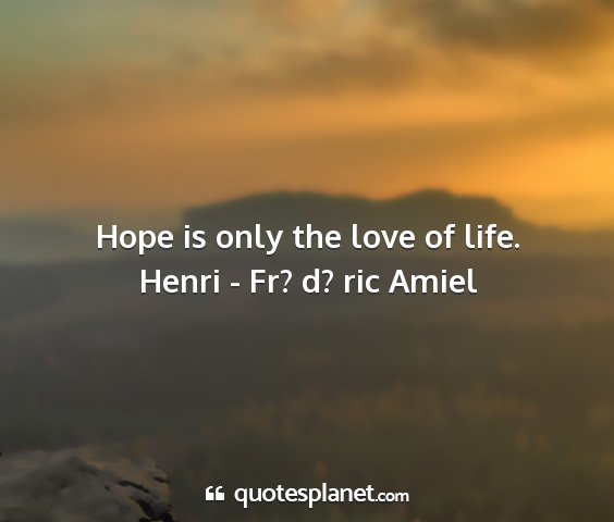 Henri - fr? d? ric amiel - hope is only the love of life....